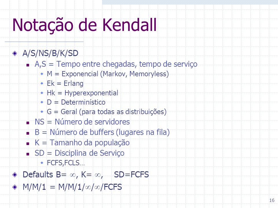 16 Notação de Kendall A/S/NS/B/K/SD A,S = Tempo entre chegadas, tempo de serviço M = Exponencial (Markov, Memoryless) Ek = Erlang Hk = Hyperexponentia