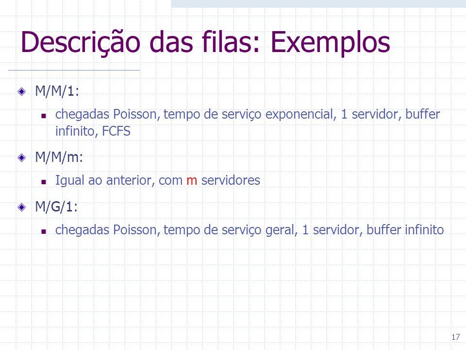 17 Descrição das filas: Exemplos M/M/1: chegadas Poisson, tempo de serviço exponencial, 1 servidor, buffer infinito, FCFS M/M/m: Igual ao anterior, co