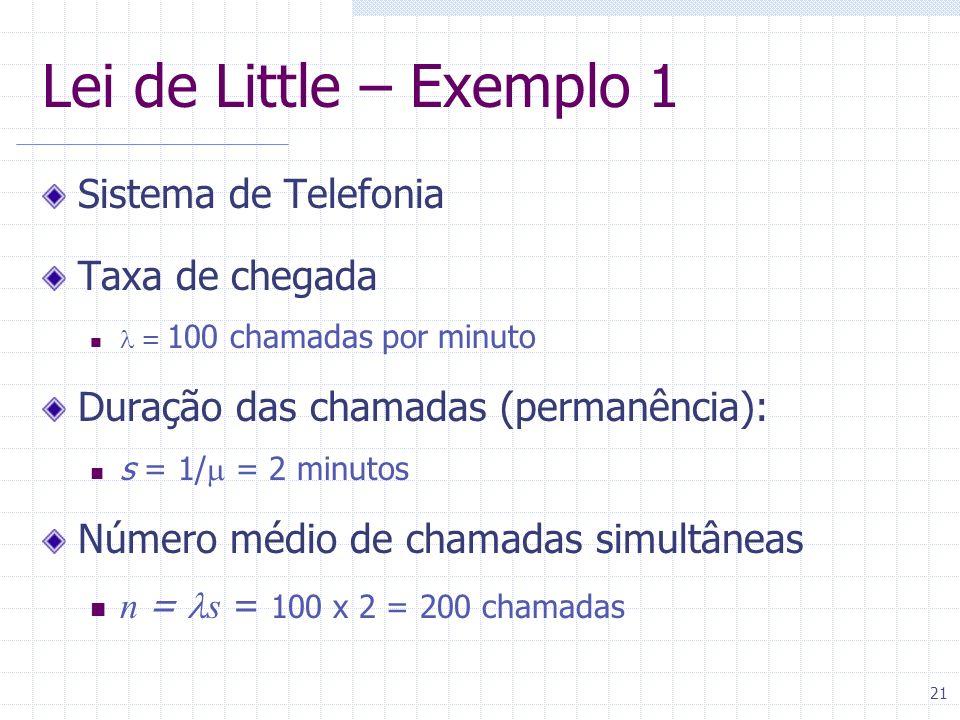 21 Lei de Little – Exemplo 1 Sistema de Telefonia Taxa de chegada = 100 chamadas por minuto Duração das chamadas (permanência): s = 1/ = 2 minutos Núm