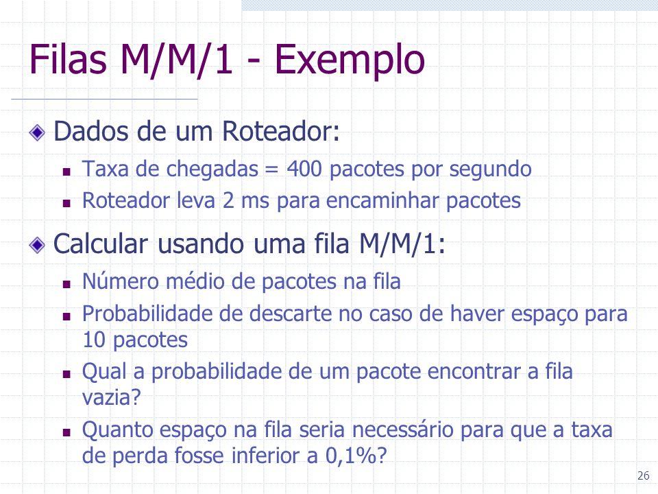 26 Filas M/M/1 - Exemplo Dados de um Roteador: Taxa de chegadas = 400 pacotes por segundo Roteador leva 2 ms para encaminhar pacotes Calcular usando u