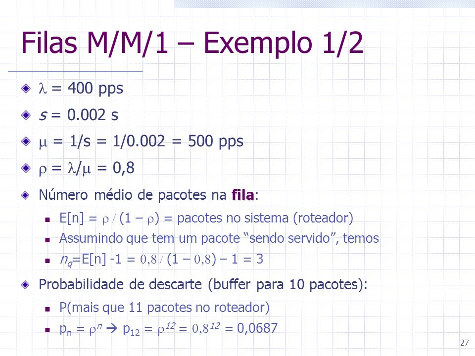27 Filas M/M/1 – Exemplo 1/2 = 400 pps s = 0.002 s = 1/s = 1/0.002 = 500 pps = / = 0,8 fila Número médio de pacotes na fila: E[n] = (1 – ) = pacotes n