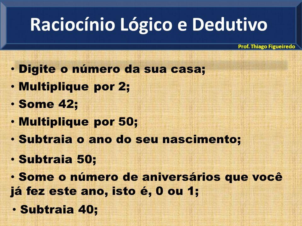 Prof. Thiago Figueiredo Raciocínio Lógico e Dedutivo Digite o número da sua casa; Multiplique por 2; Some 42; Multiplique por 50; Subtraia o ano do se