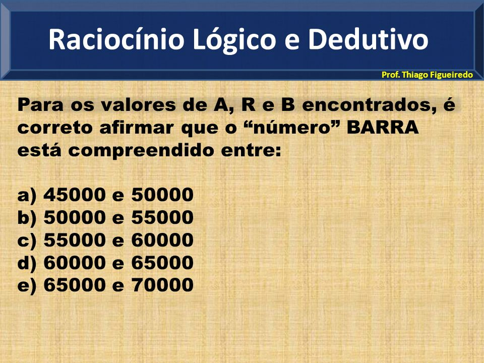 Prof. Thiago Figueiredo Para os valores de A, R e B encontrados, é correto afirmar que o número BARRA está compreendido entre: a) 45000 e 50000 b) 500