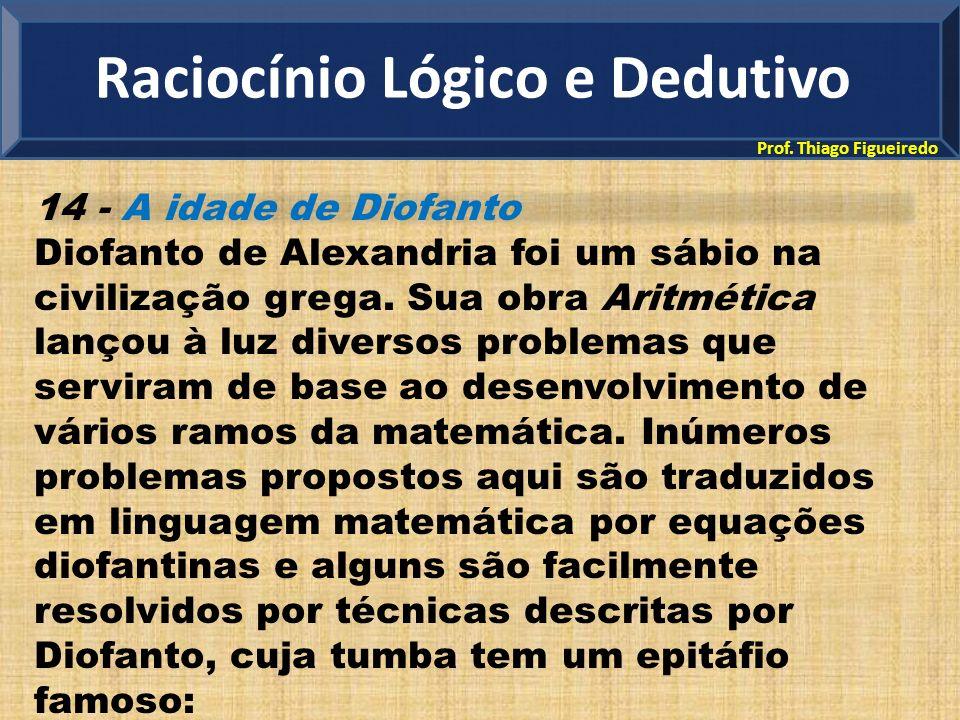 Prof. Thiago Figueiredo 14 - A idade de Diofanto Diofanto de Alexandria foi um sábio na civilização grega. Sua obra Aritmética lançou à luz diversos p
