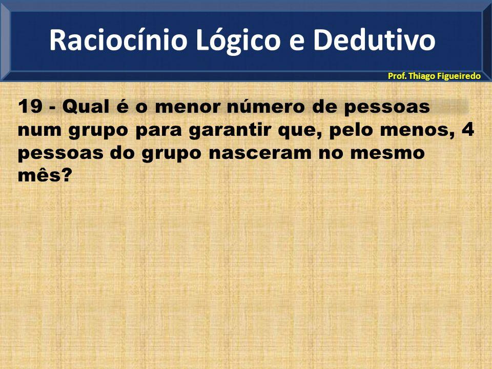 Prof. Thiago Figueiredo 19 - Qual é o menor número de pessoas num grupo para garantir que, pelo menos, 4 pessoas do grupo nasceram no mesmo mês? Racio