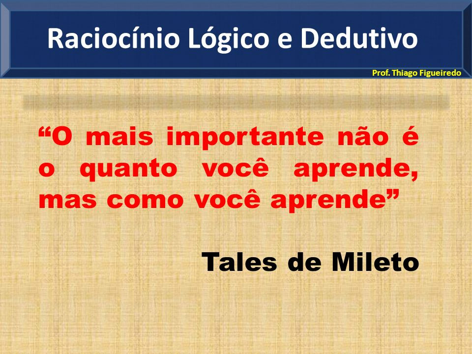 Prof. Thiago Figueiredo O mais importante não é o quanto você aprende, mas como você aprende Tales de Mileto Raciocínio Lógico e Dedutivo