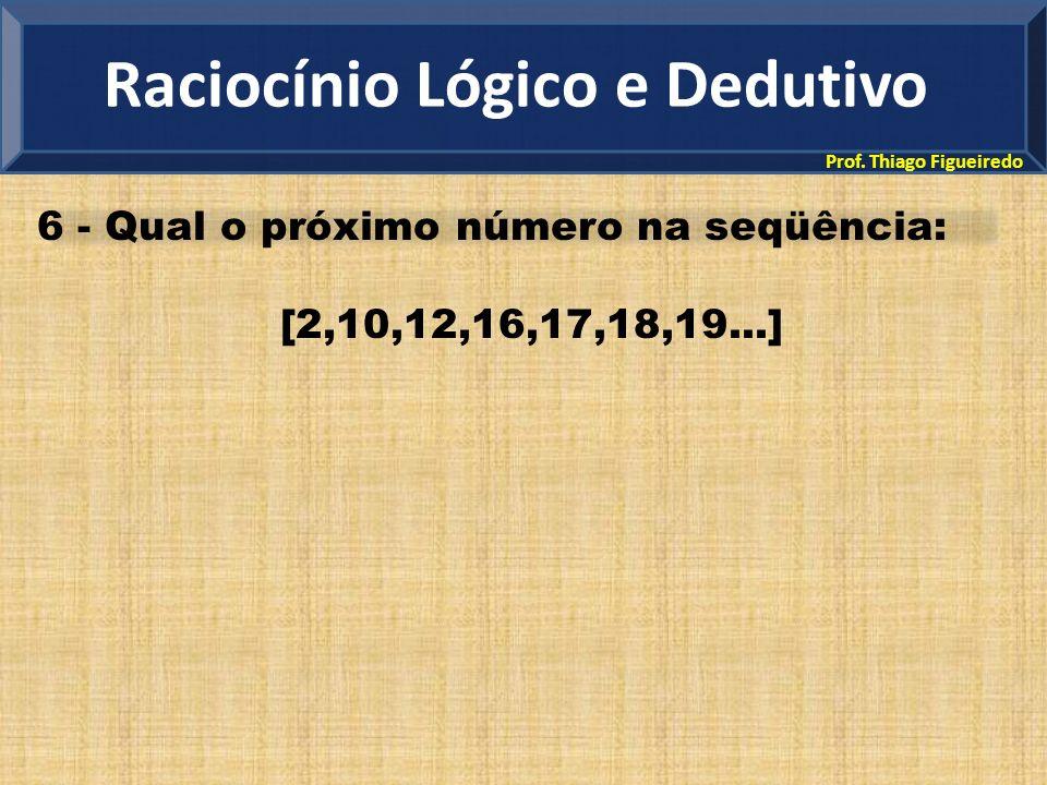 Prof. Thiago Figueiredo 6 - Qual o próximo número na seqüência: [2,10,12,16,17,18,19...] Raciocínio Lógico e Dedutivo
