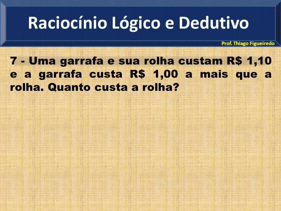 Prof. Thiago Figueiredo 7 - Uma garrafa e sua rolha custam R$ 1,10 e a garrafa custa R$ 1,00 a mais que a rolha. Quanto custa a rolha? Raciocínio Lógi