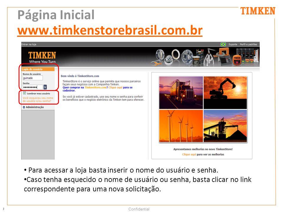 3 Confidential Página Inicial www.timkenstorebrasil.com.br Para acessar a loja basta inserir o nome do usuário e senha. Caso tenha esquecido o nome de
