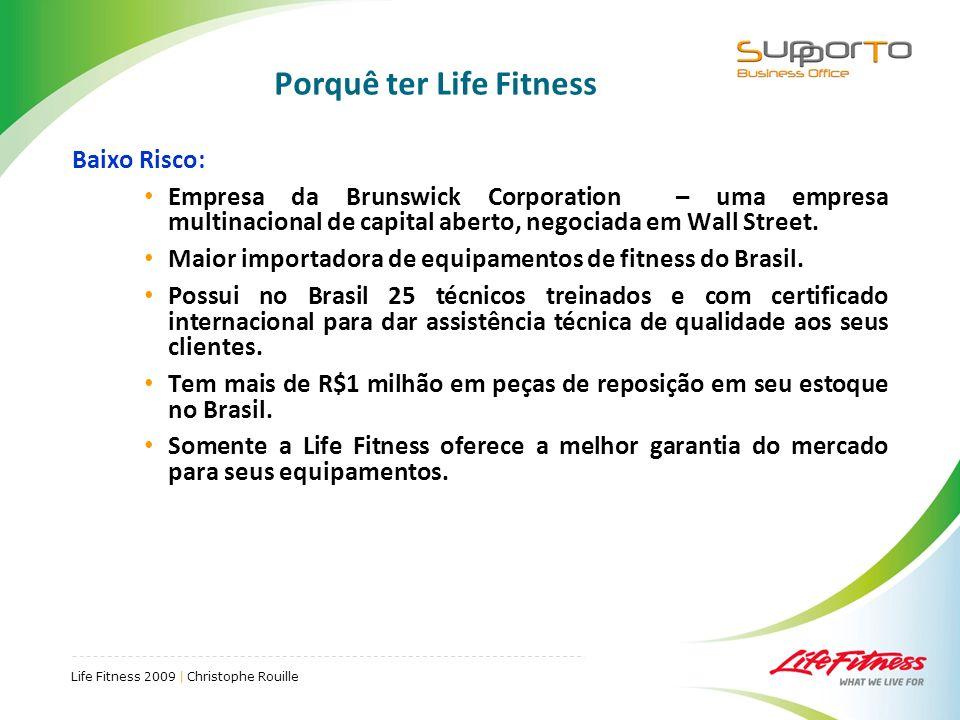 Life Fitness 2009 | Christophe Rouille Porquê ter Life Fitness Baixo Risco: Empresa da Brunswick Corporation – uma empresa multinacional de capital aberto, negociada em Wall Street.