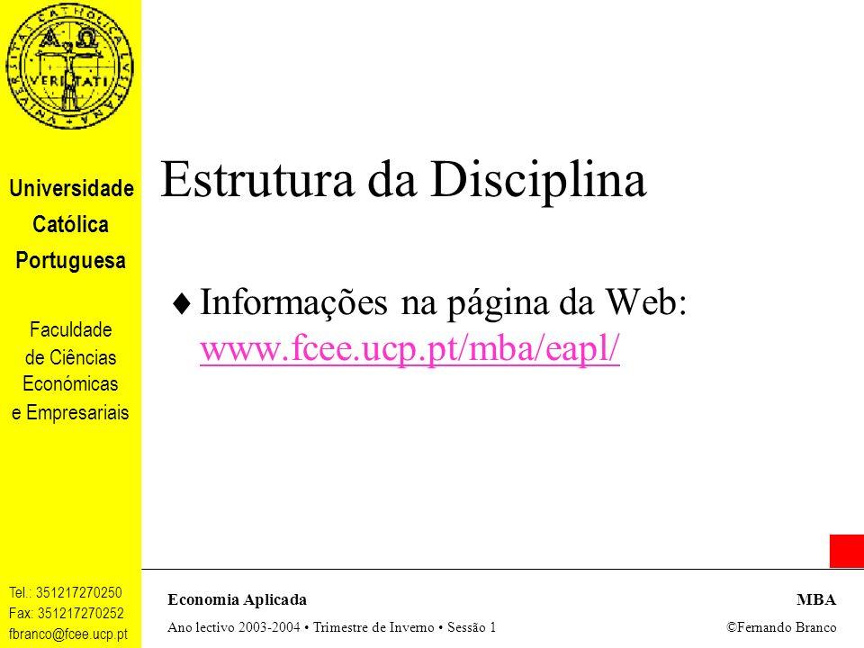 Universidade Católica Portuguesa Faculdade de Ciências Económicas e Empresariais Tel.: 351217270250 Fax: 351217270252 fbranco@fcee.ucp.pt Economia AplicadaMBA Ano lectivo 2003-2004 Trimestre de Inverno Sessão 1 ©Fernando Branco Estrutura da Disciplina Informações na página da Web: www.fcee.ucp.pt/mba/eapl/ www.fcee.ucp.pt/mba/eapl/