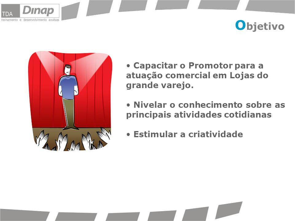 O bjetivo Capacitar o Promotor para a atuação comercial em Lojas do grande varejo. Nivelar o conhecimento sobre as principais atividades cotidianas Es