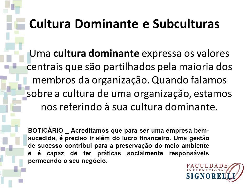 Cultura Dominante e Subculturas Uma cultura dominante expressa os valores centrais que são partilhados pela maioria dos membros da organização. Quando