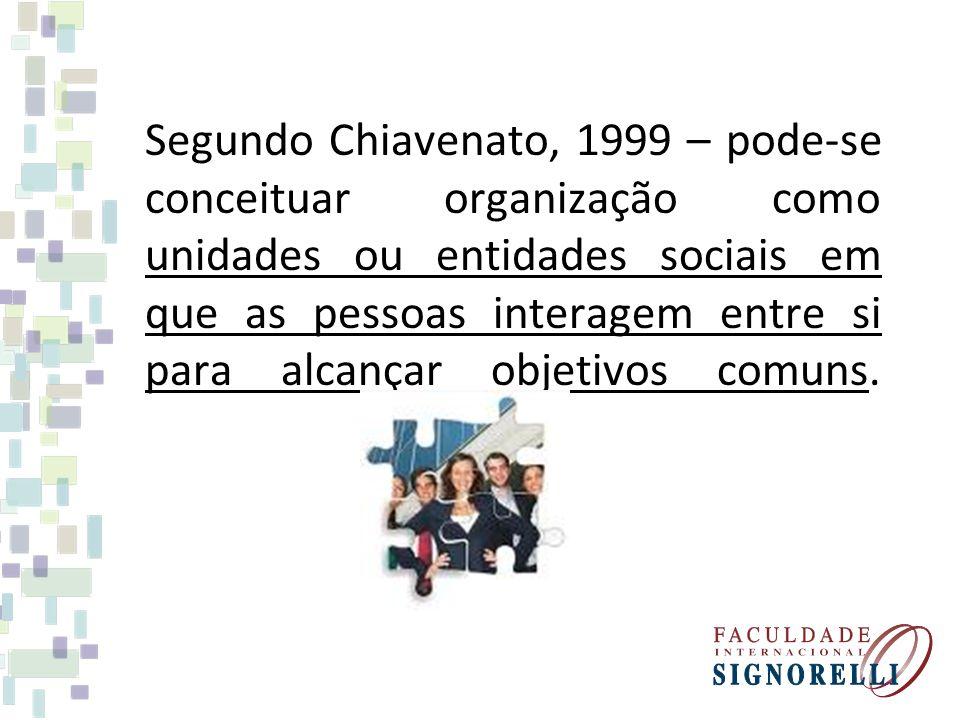 Segundo Chiavenato, 1999 – pode-se conceituar organização como unidades ou entidades sociais em que as pessoas interagem entre si para alcançar objeti