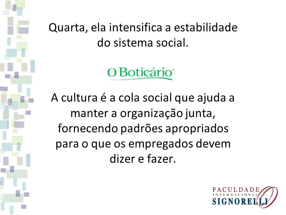 Quarta, ela intensifica a estabilidade do sistema social. A cultura é a cola social que ajuda a manter a organização junta, fornecendo padrões apropri