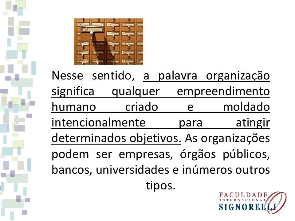 Nesse sentido, a palavra organização significa qualquer empreendimento humano criado e moldado intencionalmente para atingir determinados objetivos. A