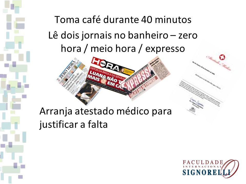 Toma café durante 40 minutos Lê dois jornais no banheiro – zero hora / meio hora / expresso Arranja atestado médico para justificar a falta