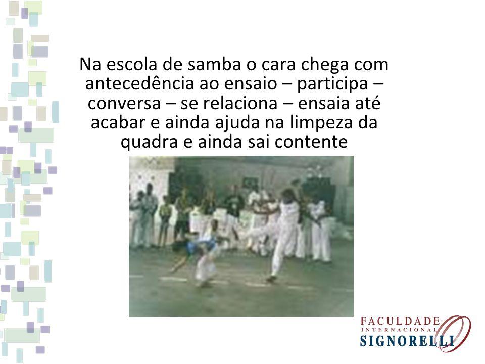 Na escola de samba o cara chega com antecedência ao ensaio – participa – conversa – se relaciona – ensaia até acabar e ainda ajuda na limpeza da quadr