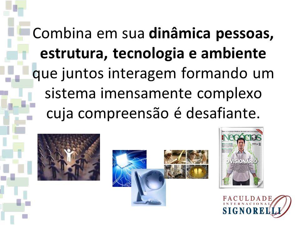 Combina em sua dinâmica pessoas, estrutura, tecnologia e ambiente que juntos interagem formando um sistema imensamente complexo cuja compreensão é des