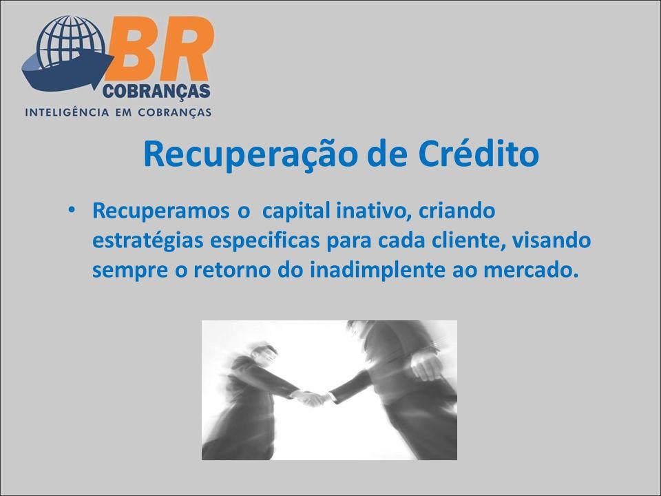 Recuperação de Crédito Recuperamos o capital inativo, criando estratégias especificas para cada cliente, visando sempre o retorno do inadimplente ao m