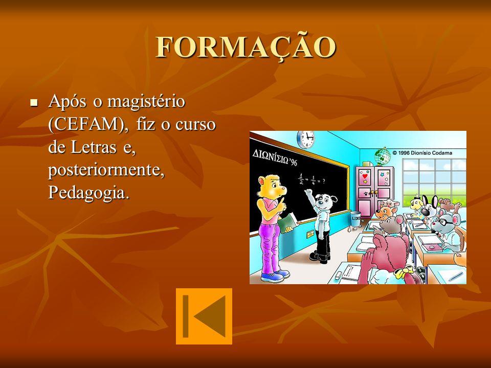 FORMAÇÃO Após o magistério (CEFAM), fiz o curso de Letras e, posteriormente, Pedagogia.
