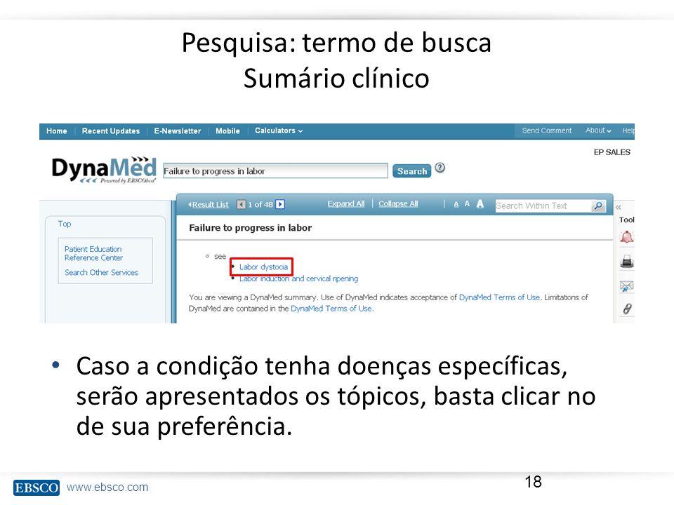 www.ebsco.com Pesquisa: termo de busca Sumário clínico 18 Caso a condição tenha doenças específicas, serão apresentados os tópicos, basta clicar no de