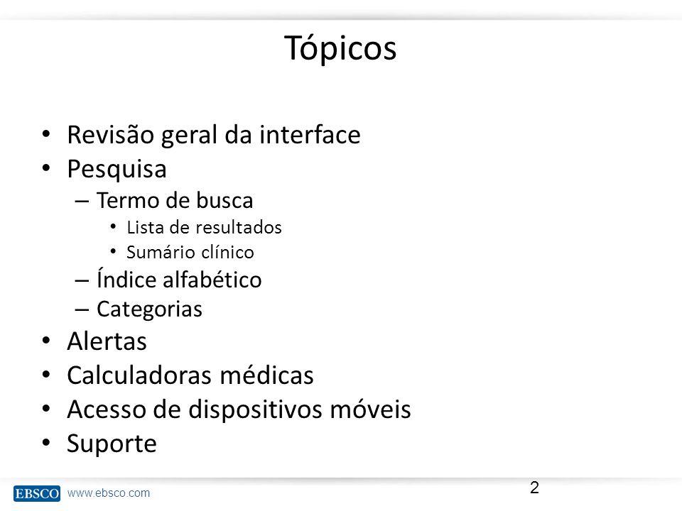 www.ebsco.com Tópicos Revisão geral da interface Pesquisa – Termo de busca Lista de resultados Sumário clínico – Índice alfabético – Categorias Alerta