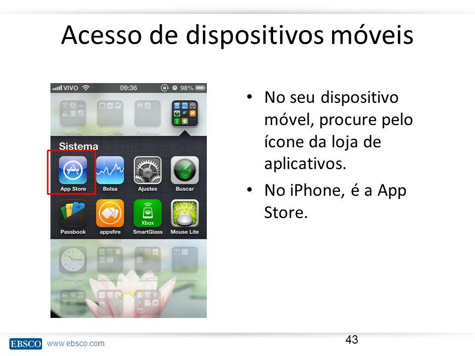 www.ebsco.com Acesso de dispositivos móveis No seu dispositivo móvel, procure pelo ícone da loja de aplicativos. No iPhone, é a App Store. 43