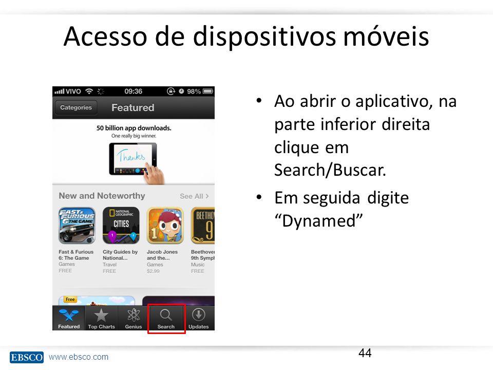 www.ebsco.com Acesso de dispositivos móveis Ao abrir o aplicativo, na parte inferior direita clique em Search/Buscar. Em seguida digite Dynamed 44