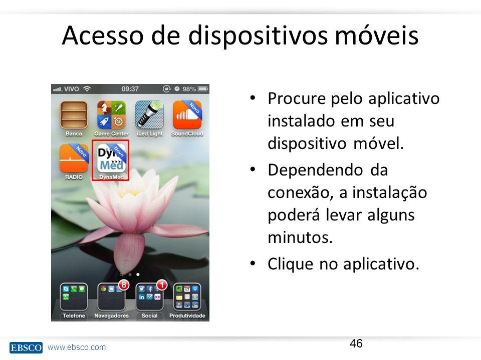 www.ebsco.com Acesso de dispositivos móveis Procure pelo aplicativo instalado em seu dispositivo móvel. Dependendo da conexão, a instalação poderá lev