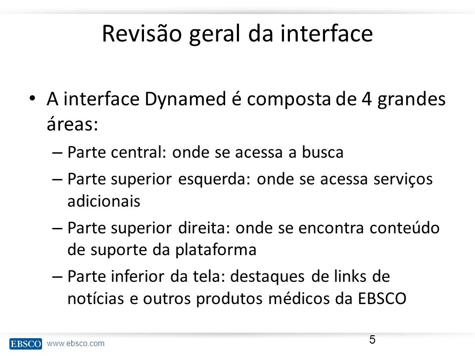www.ebsco.com Revisão geral da interface A interface Dynamed é composta de 4 grandes áreas: – Parte central: onde se acessa a busca – Parte superior e