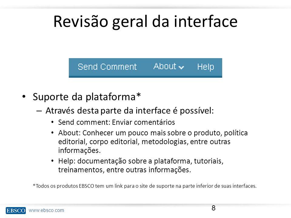 www.ebsco.com Revisão geral da interface Suporte da plataforma* – Através desta parte da interface é possível: Send comment: Enviar comentários About: