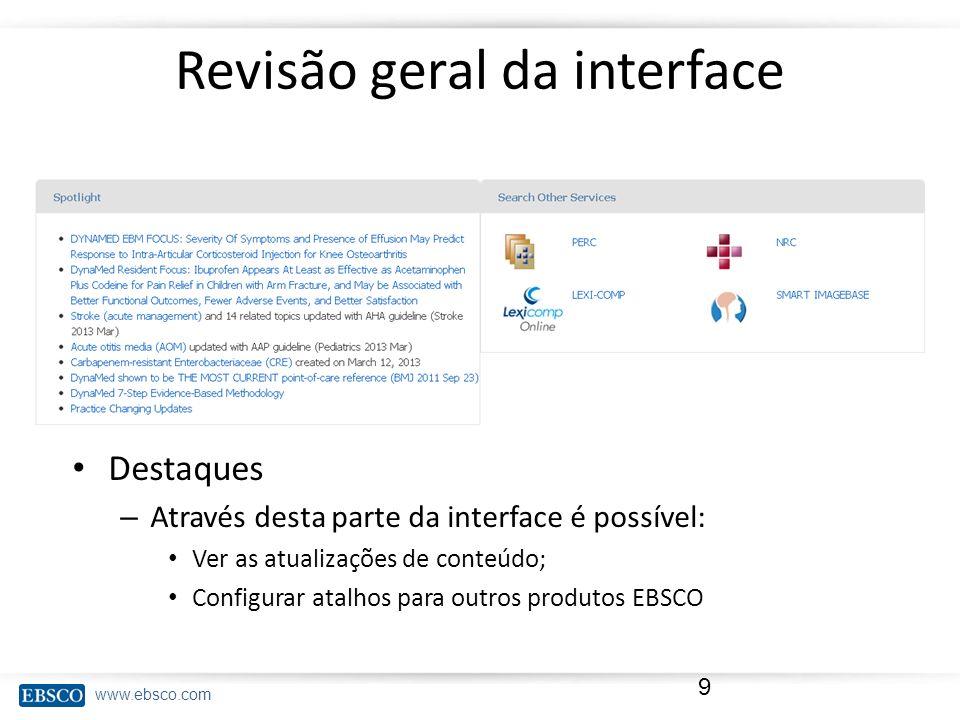 www.ebsco.com Revisão geral da interface Destaques – Através desta parte da interface é possível: Ver as atualizações de conteúdo; Configurar atalhos