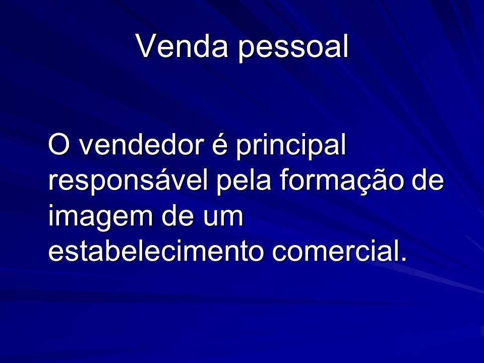 Venda pessoal O vendedor é principal responsável pela formação de imagem de um estabelecimento comercial.
