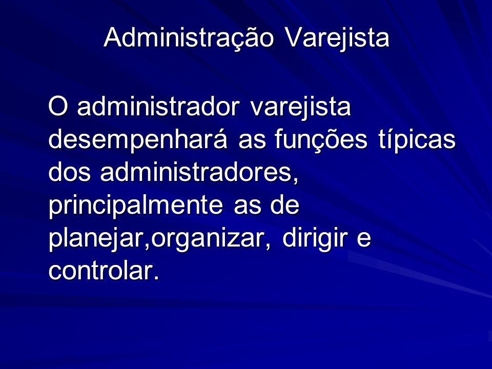 Administração Varejista O administrador varejista desempenhará as funções típicas dos administradores, principalmente as de planejar,organizar, dirigir e controlar.