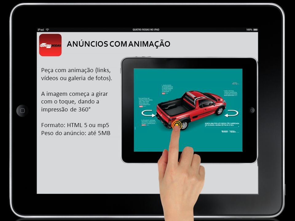Peça com animação (links, vídeos ou galeria de fotos). A imagem começa a girar com o toque, dando a impressão de 360° Formato: HTML 5 ou mp5 Peso do a