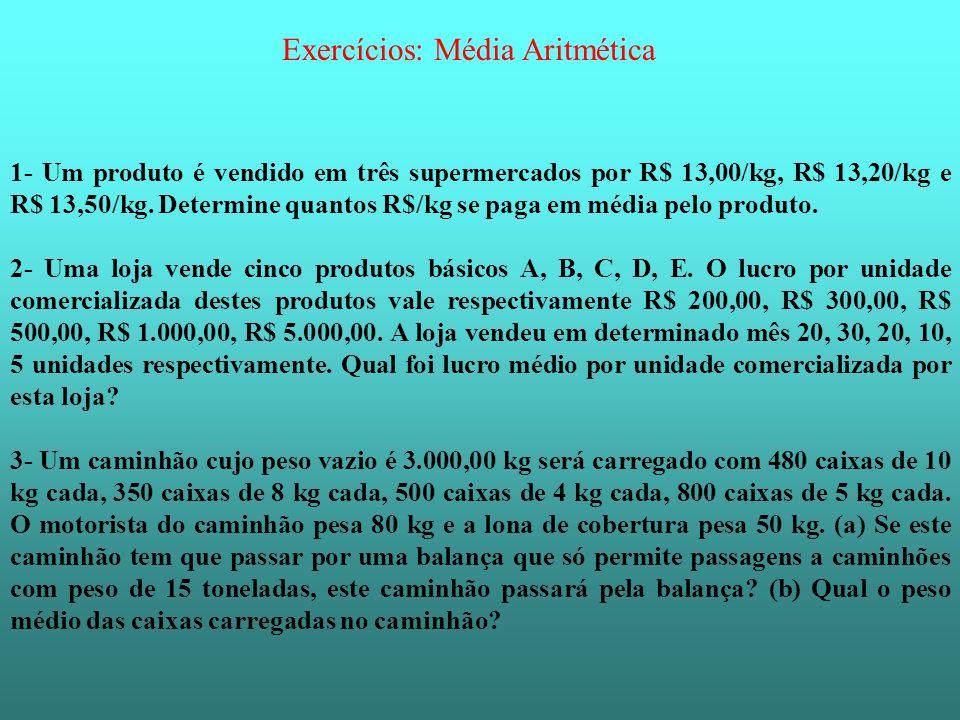 Exercícios: Média Aritmética 1- Um produto é vendido em três supermercados por R$ 13,00/kg, R$ 13,20/kg e R$ 13,50/kg. Determine quantos R$/kg se paga