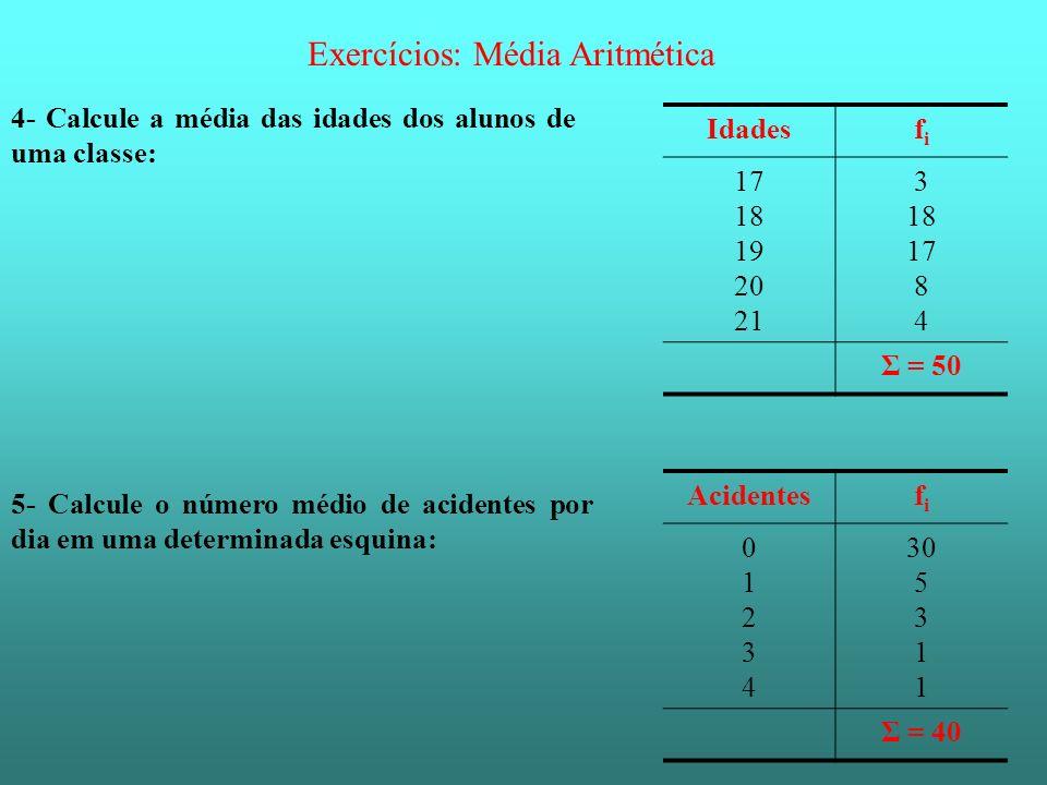 Exercícios: Média Aritmética 4- Calcule a média das idades dos alunos de uma classe: Idadesfifi 17 18 19 20 21 3 18 17 8 4 Σ = 50 5- Calcule o número