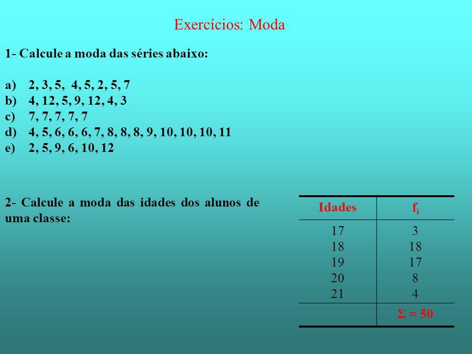 Exercícios: Moda 1- Calcule a moda das séries abaixo: a)2, 3, 5, 4, 5, 2, 5, 7 b)4, 12, 5, 9, 12, 4, 3 c)7, 7, 7, 7, 7 d)4, 5, 6, 6, 6, 7, 8, 8, 8, 9,