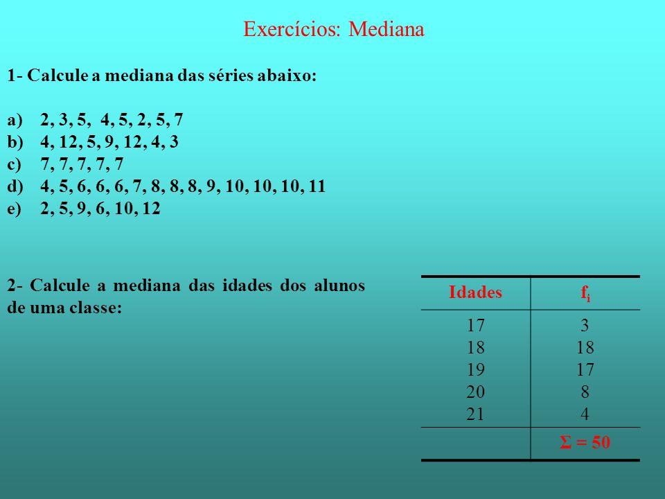 Exercícios: Mediana 1- Calcule a mediana das séries abaixo: a)2, 3, 5, 4, 5, 2, 5, 7 b)4, 12, 5, 9, 12, 4, 3 c)7, 7, 7, 7, 7 d)4, 5, 6, 6, 6, 7, 8, 8,