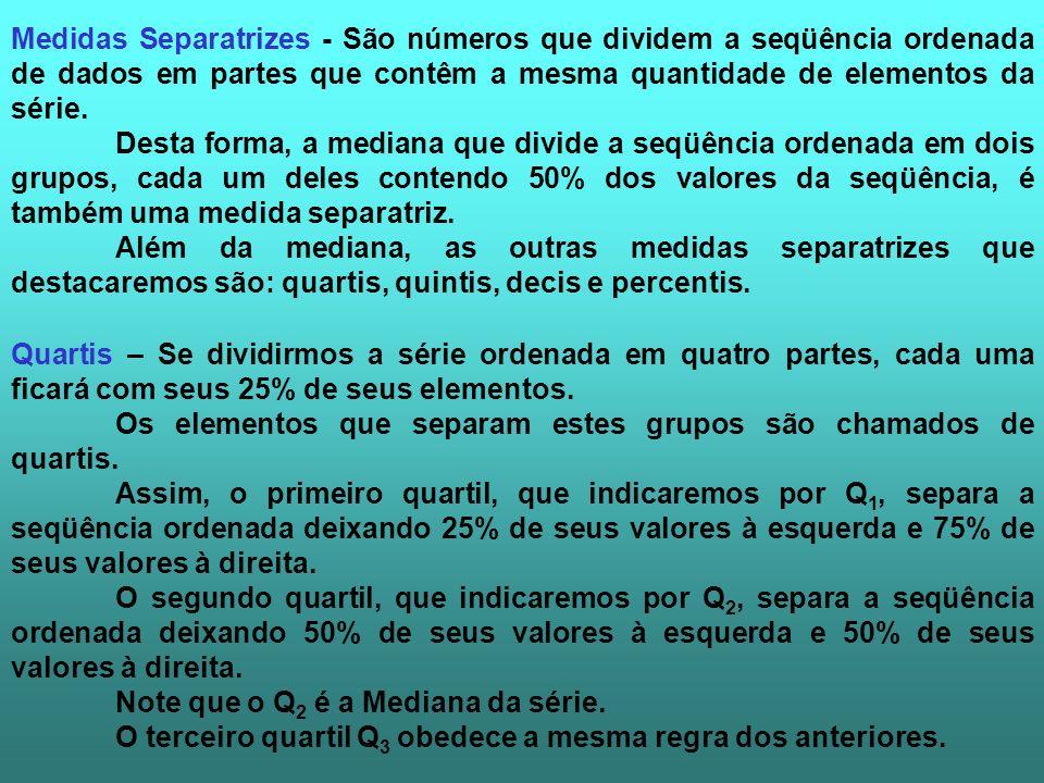 Medidas Separatrizes - São números que dividem a seqüência ordenada de dados em partes que contêm a mesma quantidade de elementos da série. Desta form