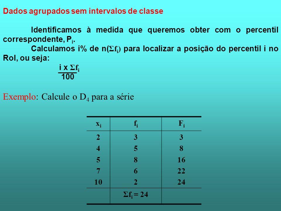 Dados agrupados sem intervalos de classe Identificamos à medida que queremos obter com o percentil correspondente, P i. Calculamos i% de n( Σf i ) par