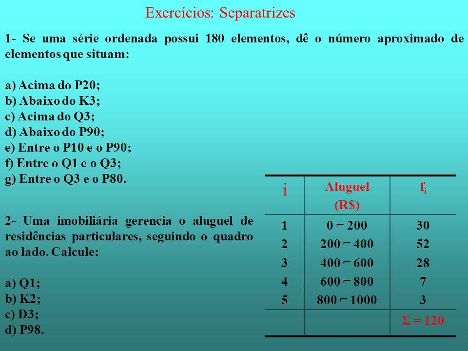 Exercícios: Separatrizes 1- Se uma série ordenada possui 180 elementos, dê o número aproximado de elementos que situam: a) Acima do P20; b) Abaixo do