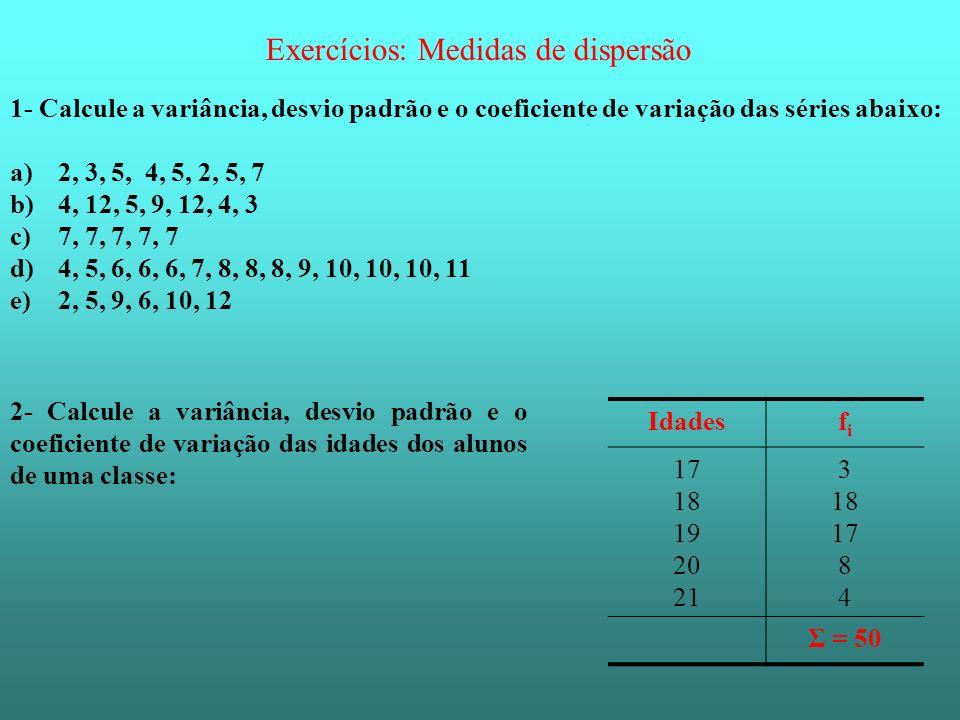Exercícios: Medidas de dispersão 1- Calcule a variância, desvio padrão e o coeficiente de variação das séries abaixo: a)2, 3, 5, 4, 5, 2, 5, 7 b)4, 12