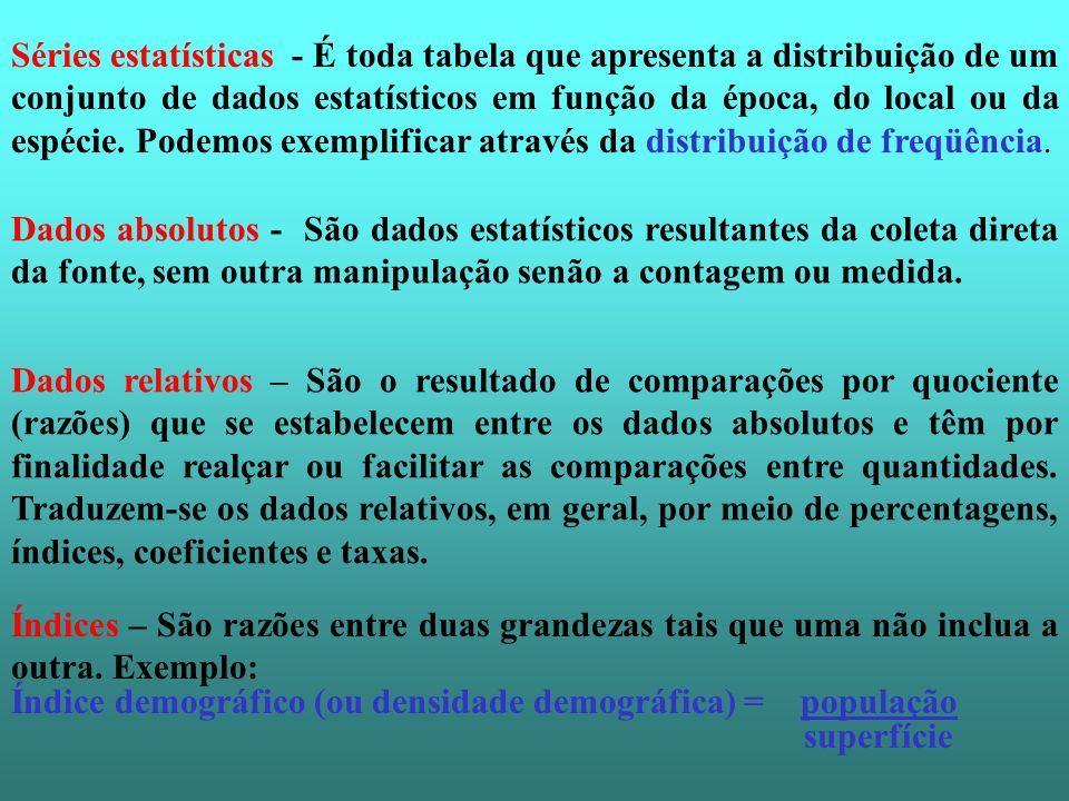 Séries estatísticas - É toda tabela que apresenta a distribuição de um conjunto de dados estatísticos em função da época, do local ou da espécie. Pode