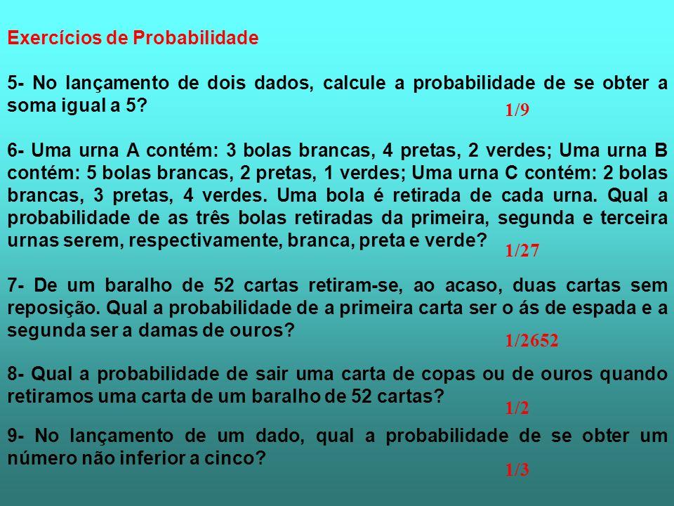 5- No lançamento de dois dados, calcule a probabilidade de se obter a soma igual a 5? 6- Uma urna A contém: 3 bolas brancas, 4 pretas, 2 verdes; Uma u