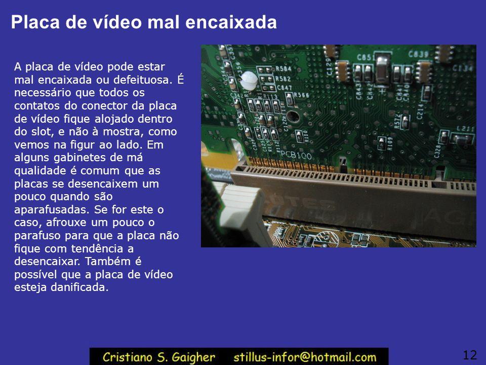 Placa de vídeo mal encaixada A placa de vídeo pode estar mal encaixada ou defeituosa. É necessário que todos os contatos do conector da placa de vídeo