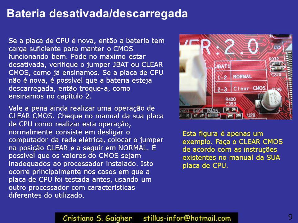 Bateria desativada/descarregada Se a placa de CPU é nova, então a bateria tem carga suficiente para manter o CMOS funcionando bem. Pode no máximo esta