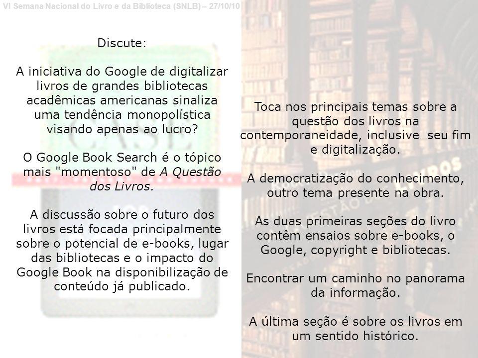 VI Semana Nacional do Livro e da Biblioteca (SNLB) – 27/10/10 Discute: A iniciativa do Google de digitalizar livros de grandes bibliotecas acadêmicas americanas sinaliza uma tendência monopolística visando apenas ao lucro.