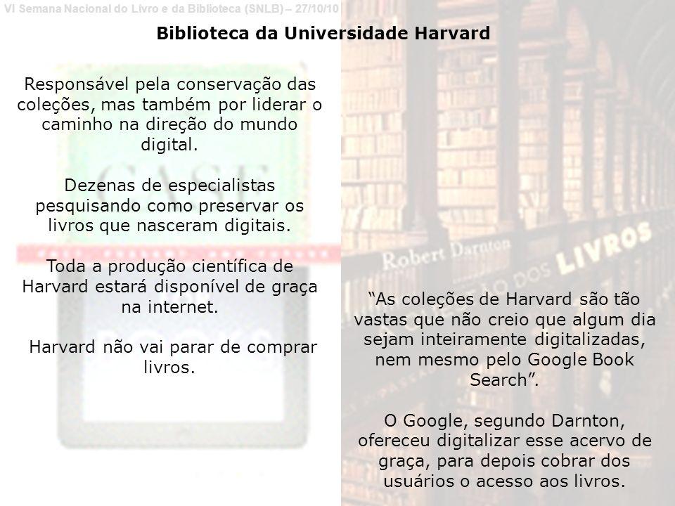 VI Semana Nacional do Livro e da Biblioteca (SNLB) – 27/10/10 Biblioteca da Universidade Harvard Responsável pela conservação das coleções, mas também por liderar o caminho na direção do mundo digital.